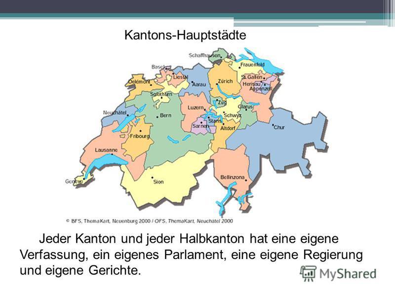 Jeder Kanton und jeder Halbkanton hat eine eigene Verfassung, ein eigenes Parlament, eine eigene Regierung und eigene Gerichte. Kantons-Hauptstädte