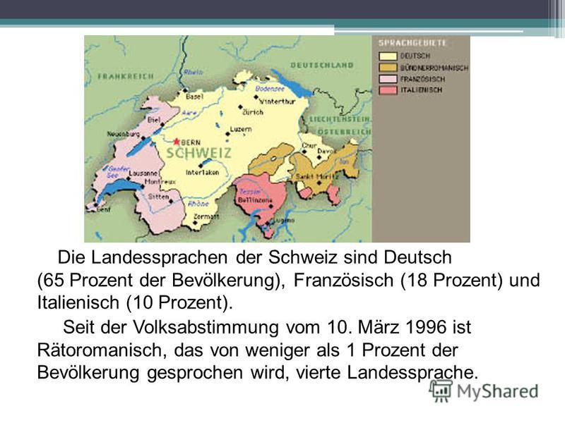 Die Landessprachen der Schweiz sind Deutsch (65 Prozent der Bevölkerung), Französisch (18 Prozent) und Italienisch (10 Prozent). Seit der Volksabstimmung vom 10. März 1996 ist Rätoromanisch, das von weniger als 1 Prozent der Bevölkerung gesprochen wi