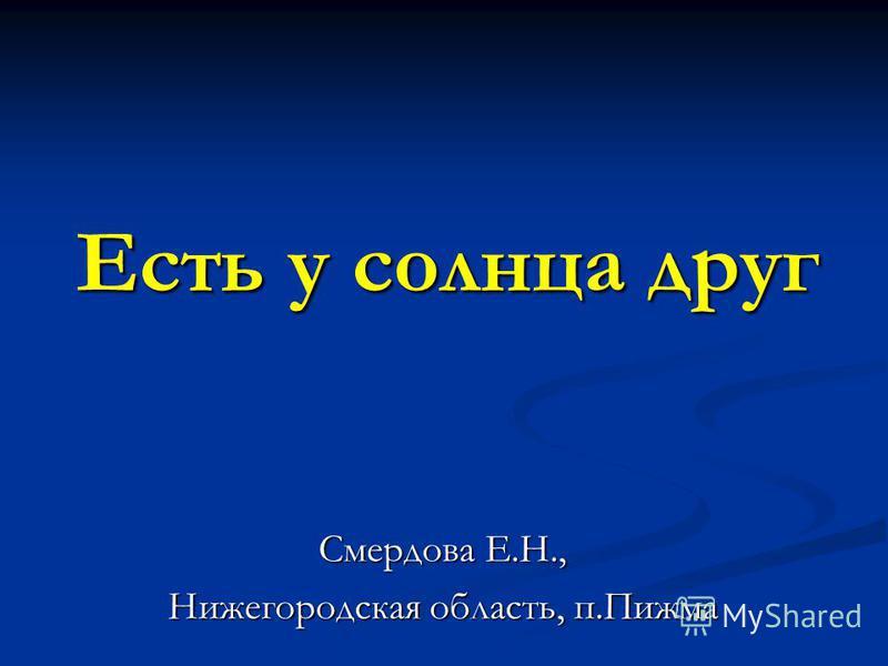 Есть у солнца друг Смердова Е.Н., Нижегородская область, п.Пижма