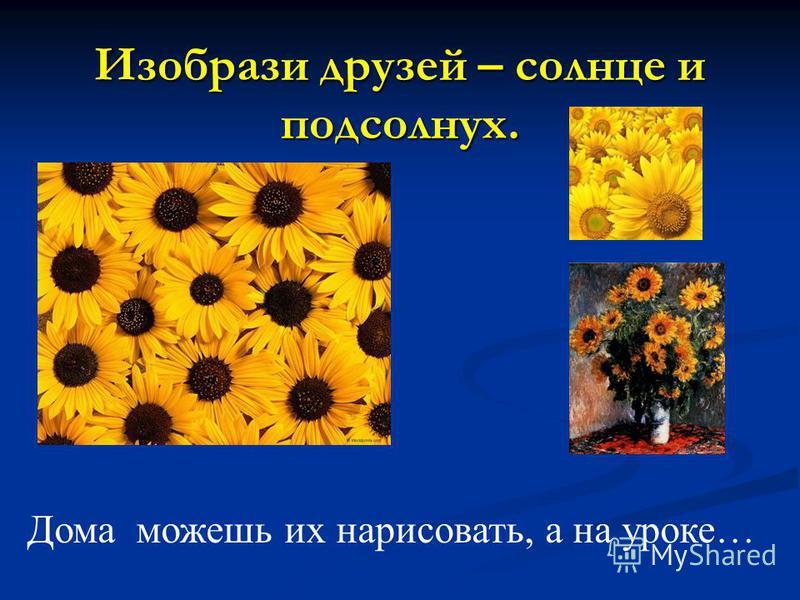 Изобрази друзей – солнце и подсолнух. Дома можешь их нарисовать, а на уроке…