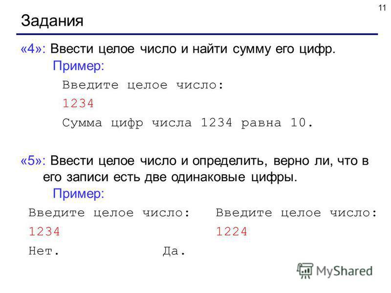 11 Задания «4»: Ввести целое число и найти сумму его цифр. Пример: Введите целое число: 1234 Сумма цифр числа 1234 равна 10. «5»: Ввести целое число и определить, верно ли, что в его записи есть две одинаковые цифры. Пример: Введите целое число: Введ