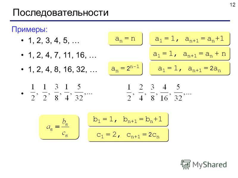 12 Последовательности Примеры: 1, 2, 3, 4, 5, … 1, 2, 4, 7, 11, 16, … 1, 2, 4, 8, 16, 32, … an = nan = n an = nan = n a 1 = 1, a n+1 = a n +1 a 1 = 1, a n+1 = a n + n a n = 2 n-1 a 1 = 1, a n+1 = 2 a n b 1 = 1, b n+1 = b n +1 c 1 = 2, c n+1 = 2 c n