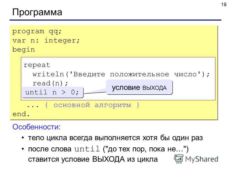19 Программа program qq; var n: integer; begin repeat writeln('Введите положительное число'); read(n); until n > 0;... { основной алгоритм } end. program qq; var n: integer; begin repeat writeln('Введите положительное число'); read(n); until n > 0;..