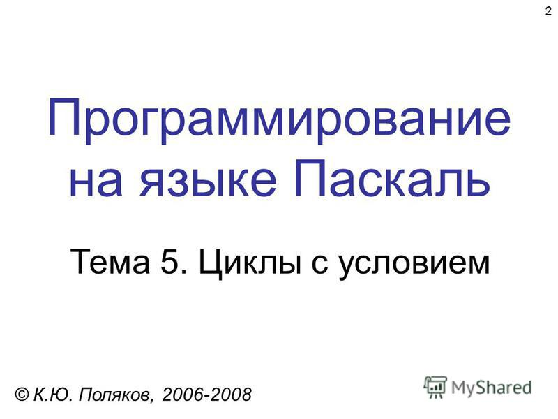 2 Программирование на языке Паскаль Тема 5. Циклы с условием © К.Ю. Поляков, 2006-2008