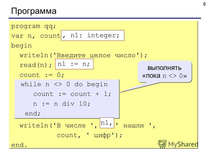 6 Программа program qq; var n, count: integer; begin writeln('Введите целое число'); read(n); count := 0; while n <> 0 do begin count := count + 1; n := n div 10; end; writeln('В числе ', n, ' нашли ', count, ' цифр'); end. program qq; var n, count: