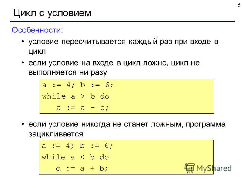 8 Цикл с условием Особенности: условие пересчитывается каждый раз при входе в цикл если условие на входе в цикл ложно, цикл не выполняется ни разу если условие никогда не станет ложным, программа зацикливается a := 4; b := 6; while a > b do a := a –