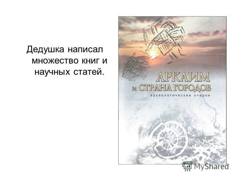 Дедушка написал множество книг и научных статей.