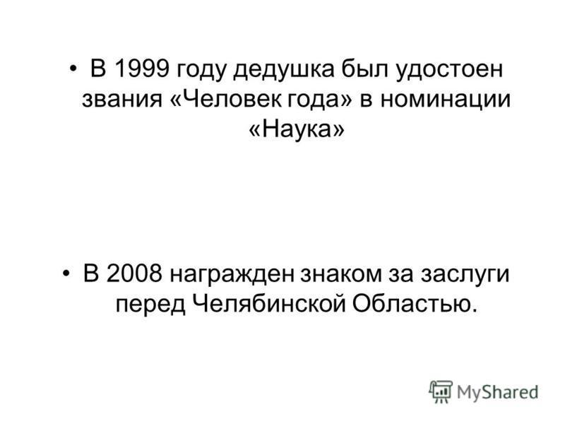 В 1999 году дедушка был удостоен звания «Человек года» в номинации «Наука» В 2008 награжден знаком за заслуги перед Челябинской Областью.