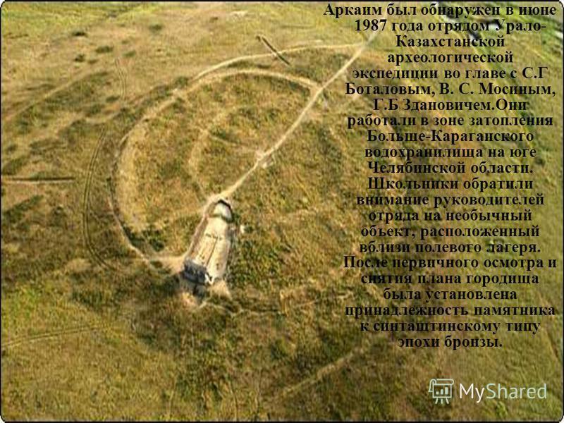 Аркаим был обнаружен в июне 1987 года отрядом Урало- Казахстанской археологической экспедиции во главе с С.Г Боталовым, В. С. Мосиным, Г.Б Здановичем.Они работали в зоне затопления Больше-Караганского водохранилища на юге Челябинской области. Школьни