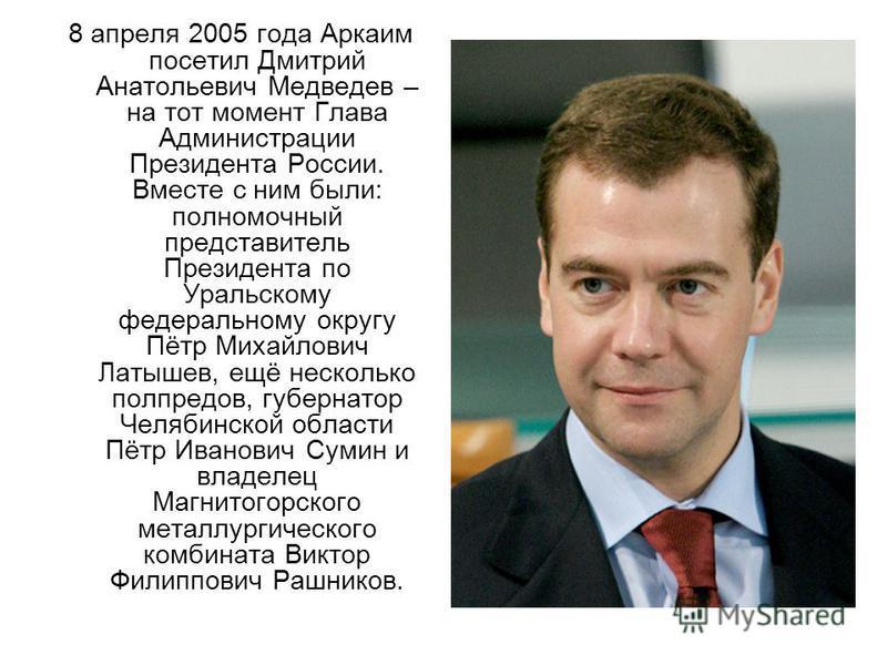 8 апреля 2005 года Аркаим посетил Дмитрий Анатольевич Медведев – на тот момент Глава Администрации Президента России. Вместе с ним были: полномочный представитель Президента по Уральскому федеральному округу Пётр Михайлович Латышев, ещё несколько пол