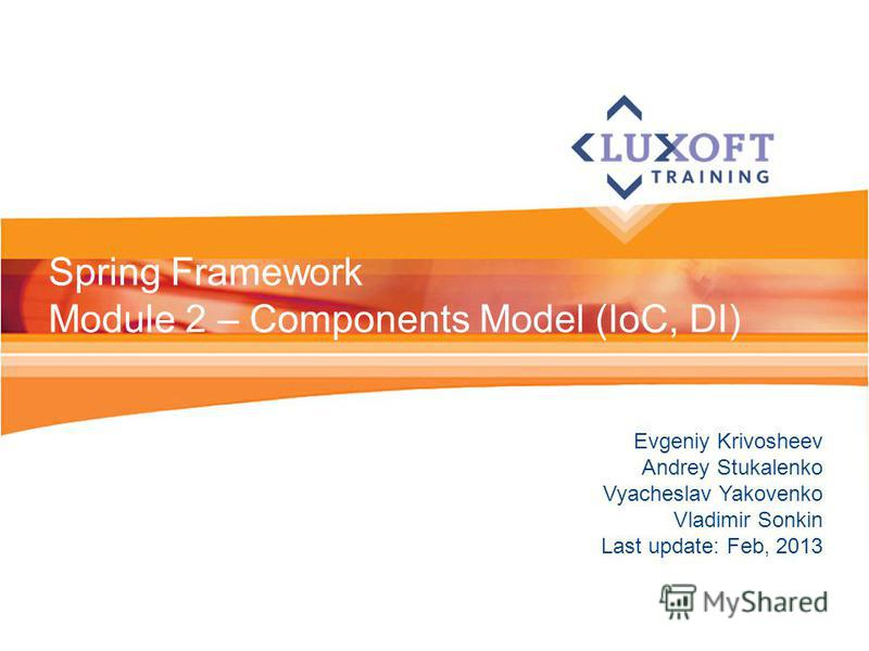 Evgeniy Krivosheev Andrey Stukalenko Vyacheslav Yakovenko Vladimir Sonkin Last update: Feb, 2013 Spring Framework Module 2 – Components Model (IoC, DI)