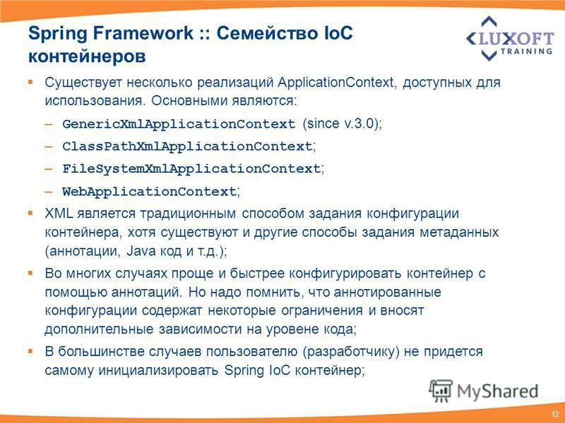 12 Spring Framework :: Семейство IoC контейнеров Существует несколько реализаций ApplicationContext, доступных для использования. Основными являются: – GenericXmlApplicationContext (since v.3.0); – ClassPathXmlApplicationContext ; – FileSystemXmlAppl