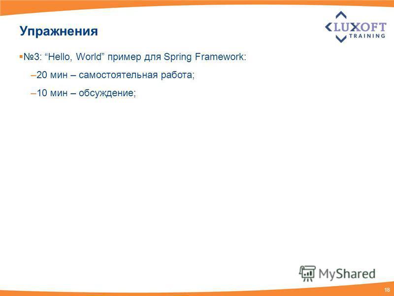 18 Упражнения 3: Hello, World пример для Spring Framework: –20 мин – самостоятельная работа; –10 мин – обсуждение;