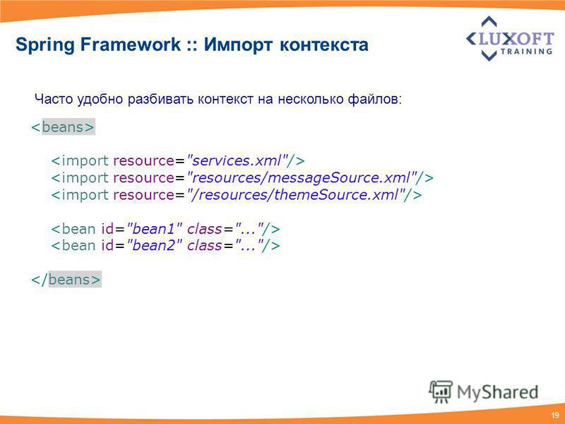 19 Spring Framework :: Импорт контекста Часто удобно разбивать контекст на несколько файлов: