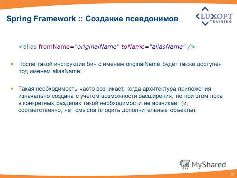 21 Spring Framework :: Создание псевдонимов После такой инструкции бин с именем originalName будет также доступен под именем aliasName; Такая необходимость часто возникает, когда архитектура приложения изначально создана с учетом возможности расширен