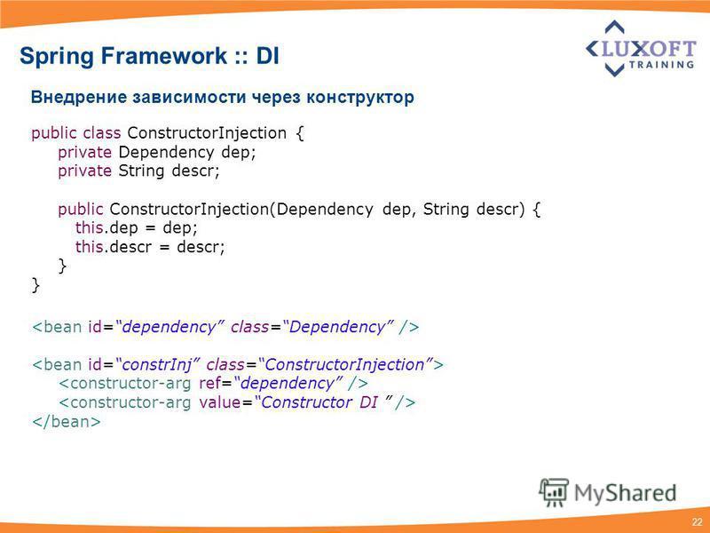 22 Spring Framework :: DI Внедрение зависимости через конструктор public class ConstructorInjection { private Dependency dep; private String descr; public ConstructorInjection(Dependency dep, String descr) { this.dep = dep; this.descr = descr; }