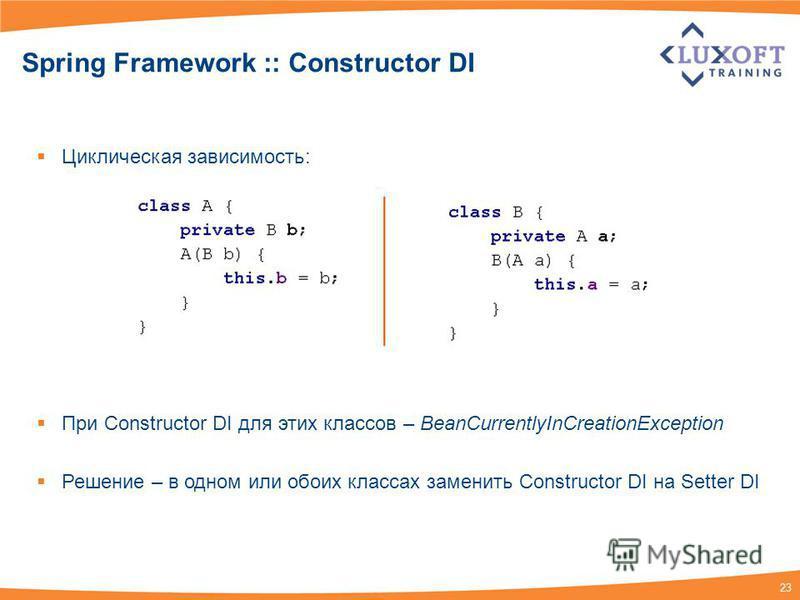 23 Spring Framework :: Constructor DI Циклическая зависимость: При Constructor DI для этих классов – BeanCurrentlyInCreationException Решение – в одном или обоих классах заменить Constructor DI на Setter DI