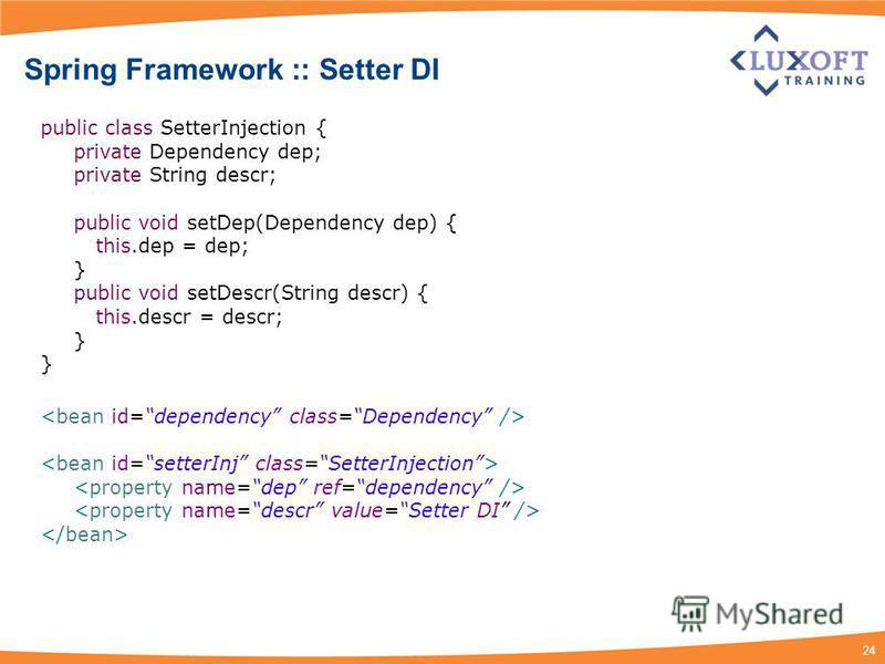 24 Spring Framework :: Setter DI public class SetterInjection { private Dependency dep; private String descr; public void setDep(Dependency dep) { this.dep = dep; } public void setDescr(String descr) { this.descr = descr; }