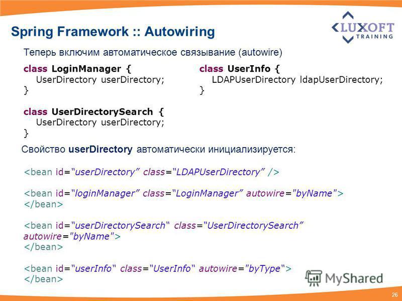 26 Spring Framework :: Autowiring Теперь включим автоматическое связывание (autowire) class LoginManager { UserDirectory userDirectory; } class UserDirectorySearch { UserDirectory userDirectory; } class UserInfo { LDAPUserDirectory ldapUserDirectory;