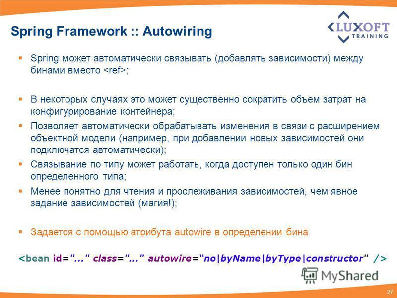27 Spring Framework :: Autowiring Spring может автоматически связывать (добавлять зависимости) между бинами вместо ; В некоторых случаях это может существенно сократить объем затрат на конфигурирование контейнера; Позволяет автоматически обрабатывать