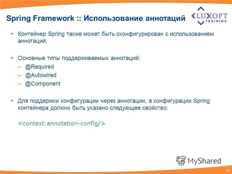 29 Spring Framework :: Использование аннотаций Контейнер Spring также может быть сконфигурирован с использованием аннотаций; Основные типы поддерживаемых аннотаций: –@Required –@Autowired –@Component Для поддержки конфигурации через аннотации, в конф