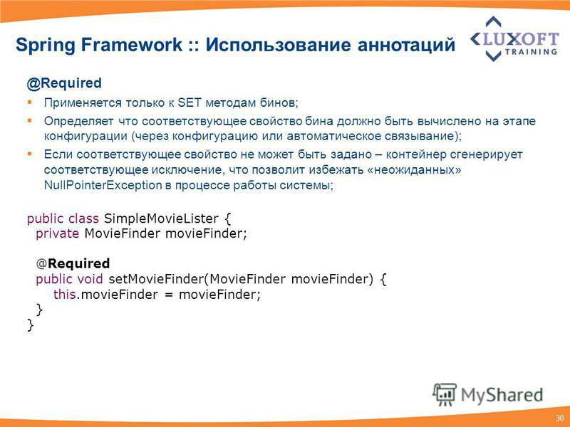 30 Spring Framework :: Использование аннотаций @Required Применяется только к SET методам бинов; Определяет что соответствующее свойство бина должно быть вычислено на этапе конфигурации (через конфигурацию или автоматическое связывание); Если соответ