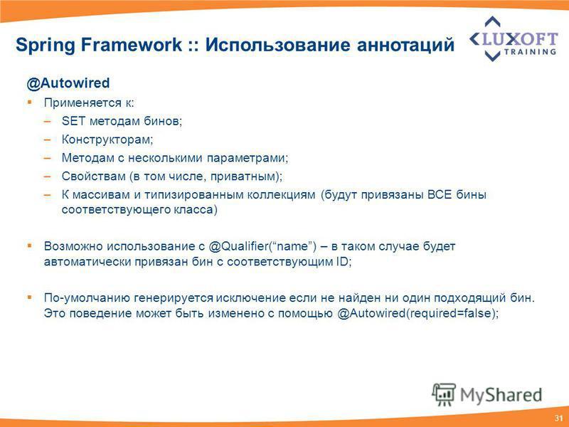 31 Spring Framework :: Использование аннотаций @Autowired Применяется к: –SET методам бинов; –Конструкторам; –Методам с несколькими параметрами; –Свойствам (в том числе, приватным); –К массивам и типизированным коллекциям (будут привязаны ВСЕ бины со