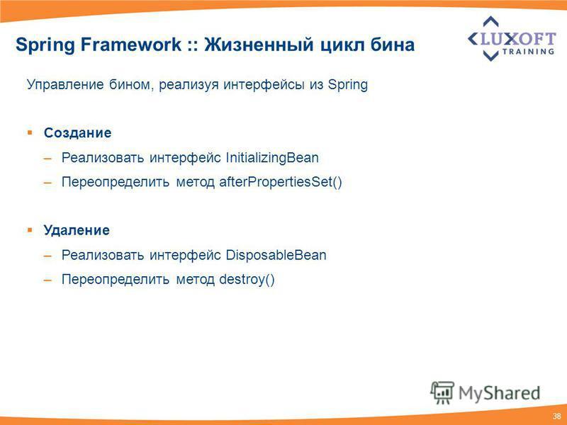 38 Spring Framework :: Жизненный цикл бина Управление бином, реализуя интерфейсы из Spring Создание –Реализовать интерфейс InitializingBean –Переопределить метод afterPropertiesSet() Удаление –Реализовать интерфейс DisposableBean –Переопределить мето