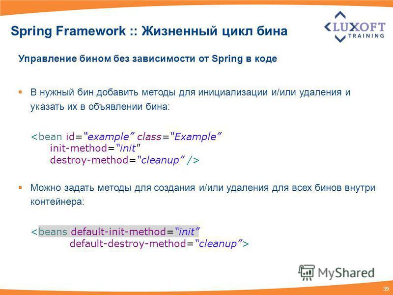 39 Spring Framework :: Жизненный цикл бина Управление бином без зависимости от Spring в коде В нужный бин добавить методы для инициализации и/или удаления и указать их в объявлении бина: <bean id=example class=Example init-method=init