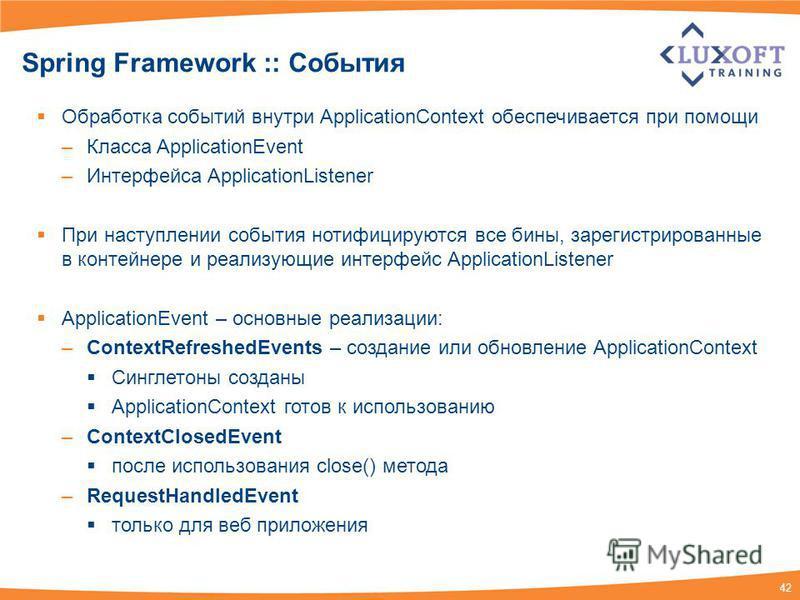 42 Spring Framework :: События Обработка событий внутри ApplicationContext обеспечивается при помощи –Класса ApplicationEvent –Интерфейса ApplicationListener При наступлении события нотифицируются все бины, зарегистрированные в контейнере и реализующ