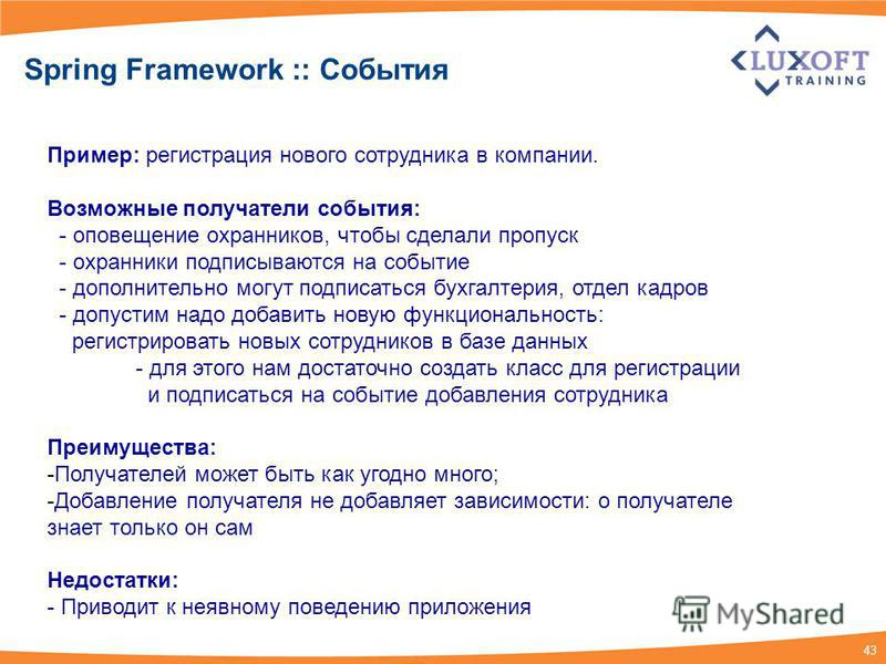 43 Spring Framework :: События Пример: регистрация нового сотрудника в компании. Возможные получатели события: - оповещение охранников, чтобы сделали пропуск - охранники подписываются на событие - дополнительно могут подписаться бухгалтерия, отдел ка