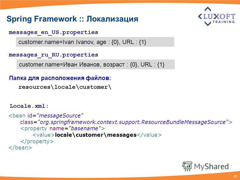 45 Spring Framework :: Локализация messages_en_US.properties customer.name=Ivan Ivanov, age : {0}, URL : {1} messages_ru_RU.properties customer.name=Иван Иванов, возраст : {0}, URL : {1} <bean id=