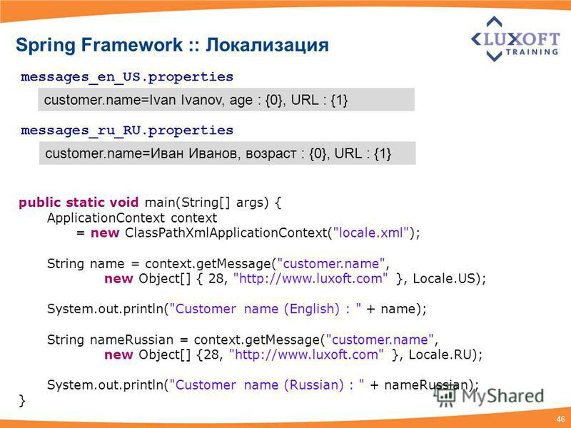 46 Spring Framework :: Локализация messages_en_US.properties customer.name=Ivan Ivanov, age : {0}, URL : {1} messages_ru_RU.properties customer.name=Иван Иванов, возраст : {0}, URL : {1} public static void main(String[] args) { ApplicationContext con
