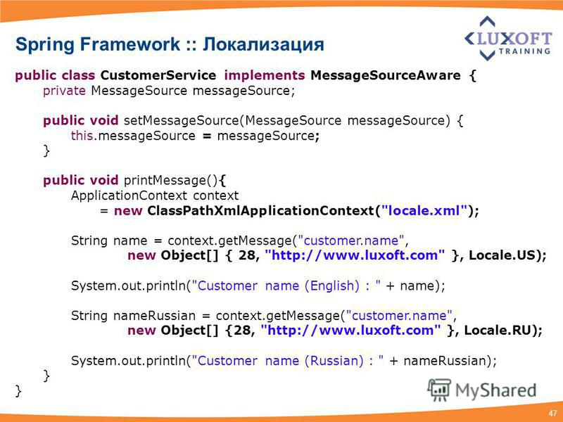 47 public class CustomerService implements MessageSourceAware { private MessageSource messageSource; public void setMessageSource(MessageSource messageSource) { this.messageSource = messageSource; } public void printMessage(){ ApplicationContext cont