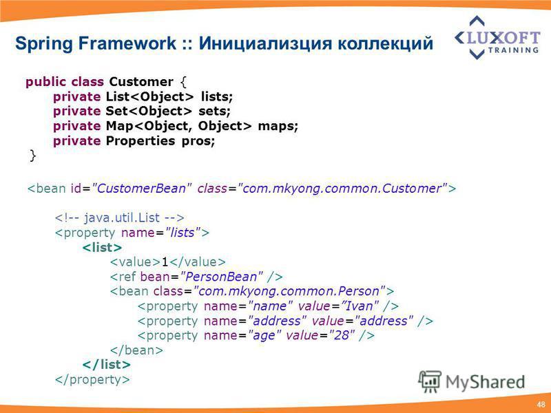 48 Spring Framework :: Инициализция коллекций public class Customer { private List lists; private Set sets; private Map maps; private Properties pros; } 1