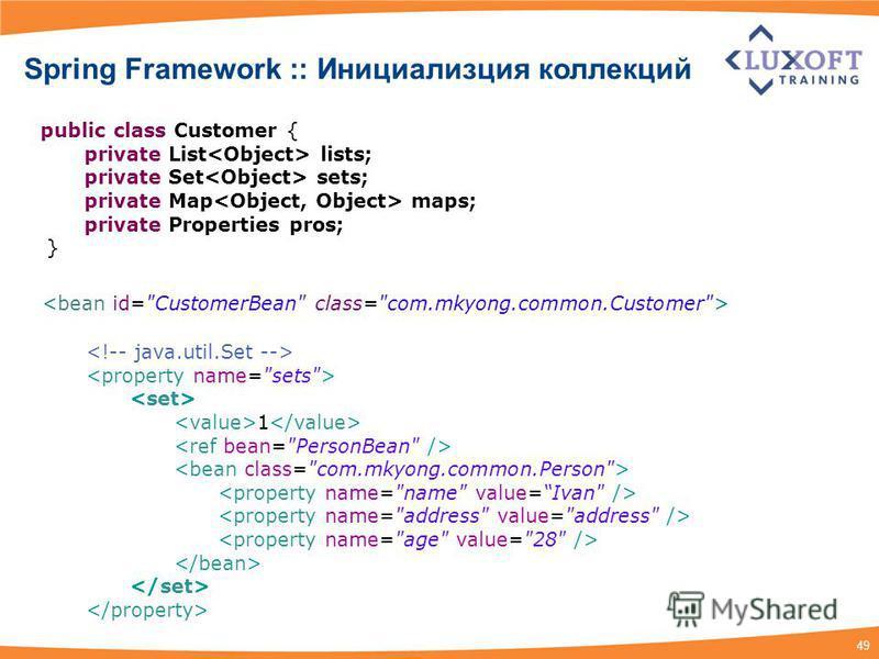 49 1 public class Customer { private List lists; private Set sets; private Map maps; private Properties pros; } Spring Framework :: Инициализция коллекций
