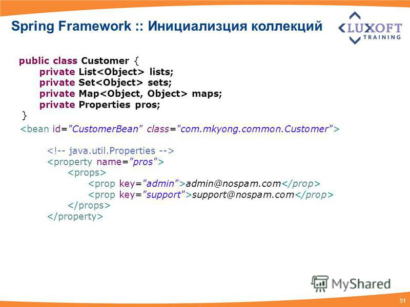 51 admin@nospam.com support@nospam.com Spring Framework :: Инициализция коллекций public class Customer { private List lists; private Set sets; private Map maps; private Properties pros; }