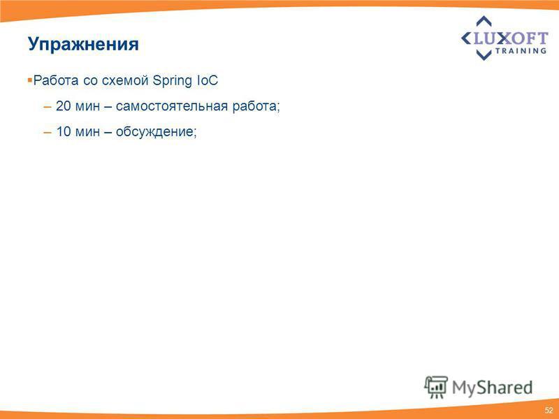52 Упражнения Работа со схемой Spring IoC – 20 мин – самостоятельная работа; – 10 мин – обсуждение;