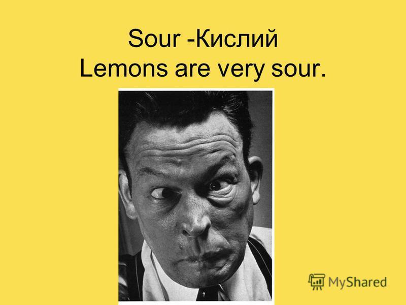 Sour -Кислий Lemons are very sour.