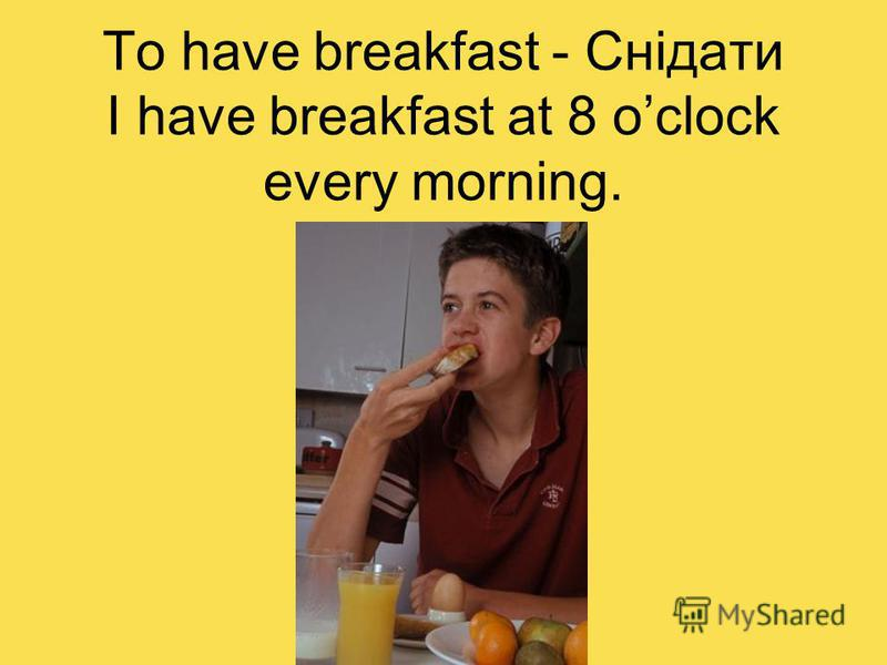 To have breakfast - Снідати I have breakfast at 8 oclock every morning.