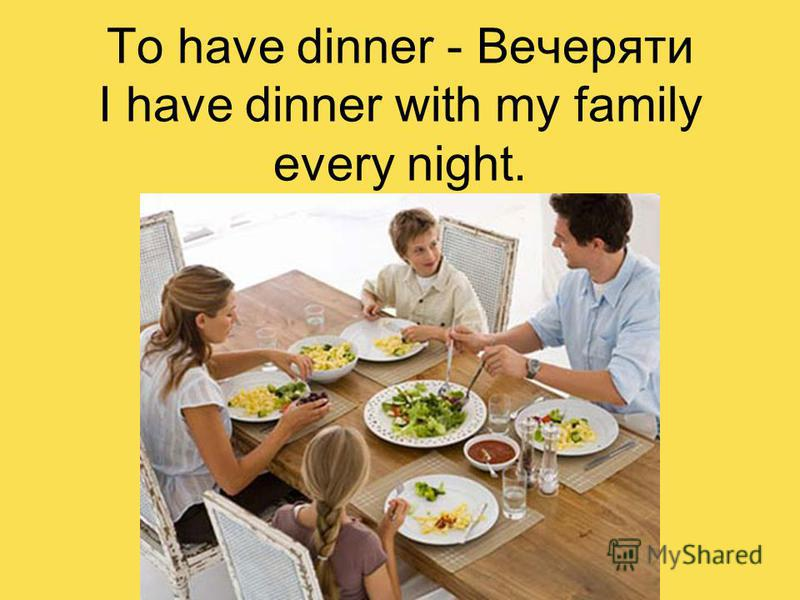 To have dinner - Вечеряти I have dinner with my family every night.
