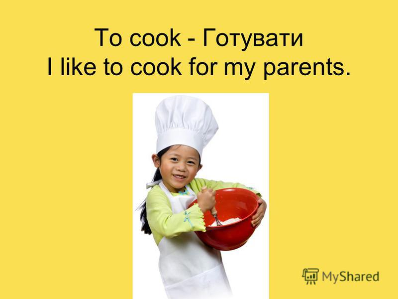 To cook - Готувати I like to cook for my parents.