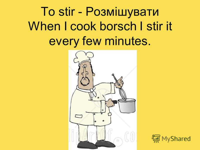 To stir - Розмішувати When I cook borsch I stir it every few minutes.