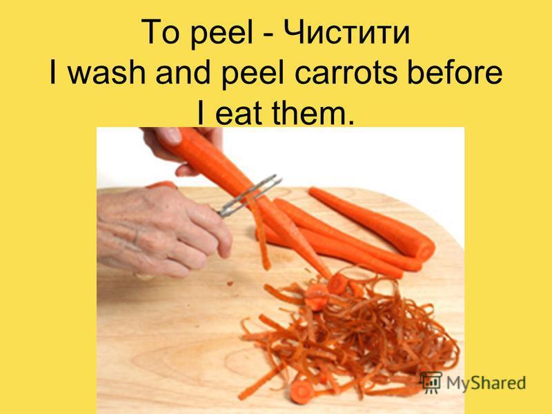 To peel - Чистити I wash and peel carrots before I eat them.