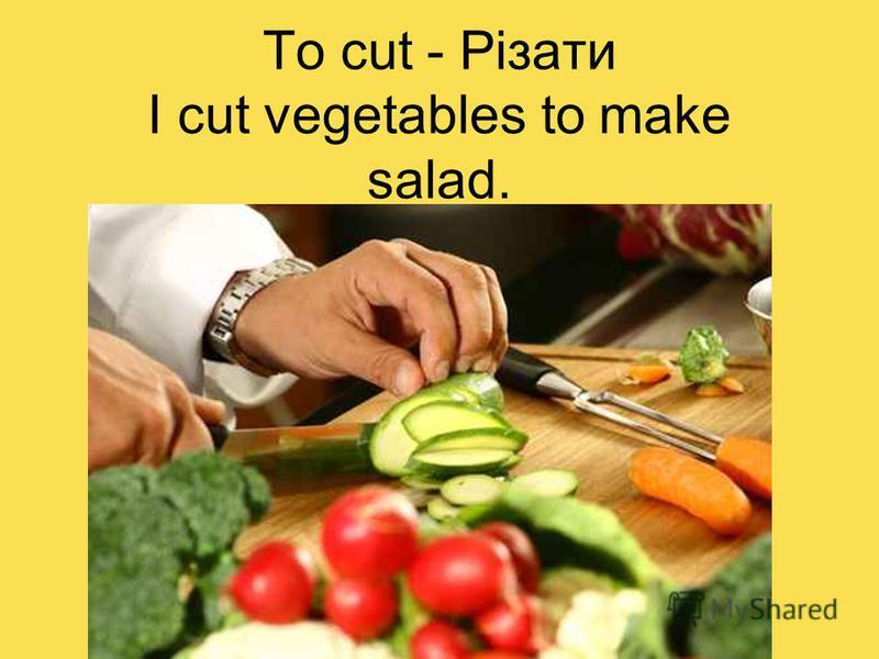To cut - Різати I cut vegetables to make salad.