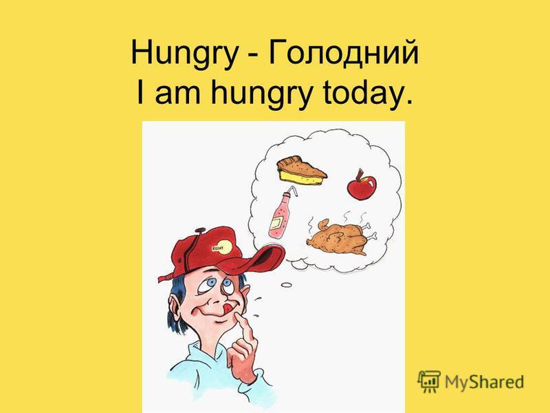 Hungry - Голодний I am hungry today.
