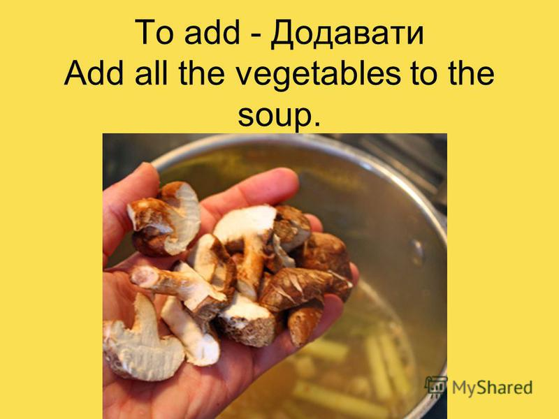 To add - Додавати Add all the vegetables to the soup.