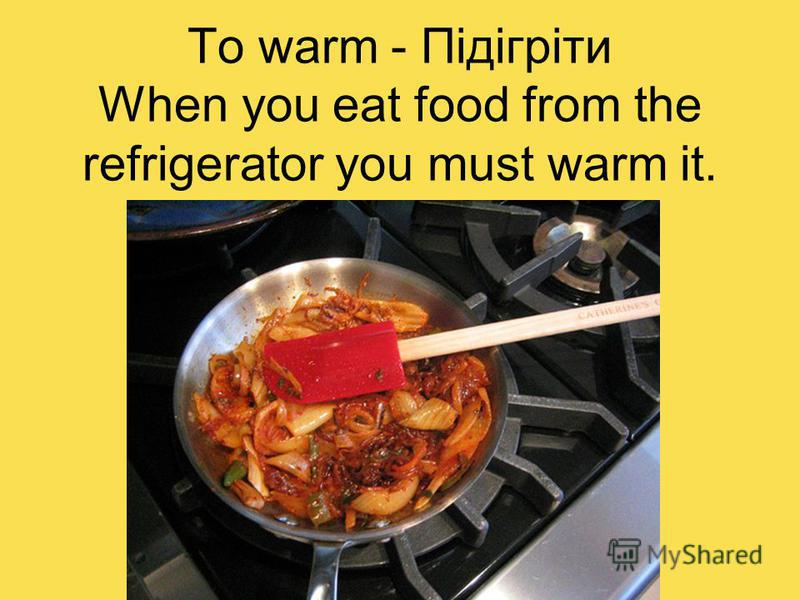 To warm - Підігрiти When you eat food from the refrigerator you must warm it.