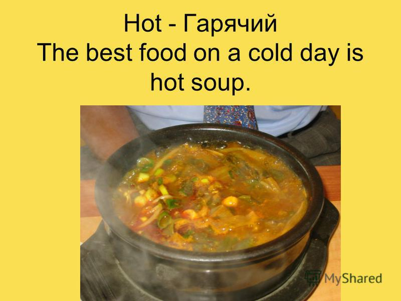 Hot - Гарячий The best food on a cold day is hot soup.