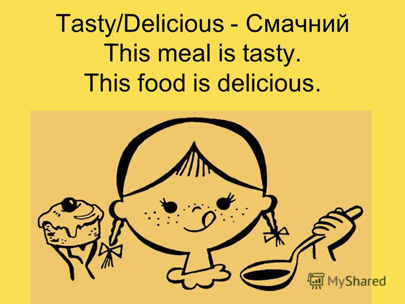 Tasty/Delicious - Смачний This meal is tasty. This food is delicious.